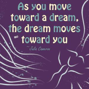As you move toward a dream, the dream moves toward you