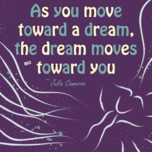 As you move toward a dream, the dream moves toward you
