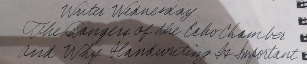 Writer Wednesday – The Dangers of the Echo Chamber and Why Handwriting Is Important